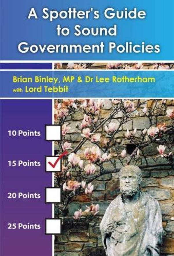 A Spotter's Guide to Sound  Government Policies  by Brian Binley MP & Dr Lee Rotherham with Lord Tebbit