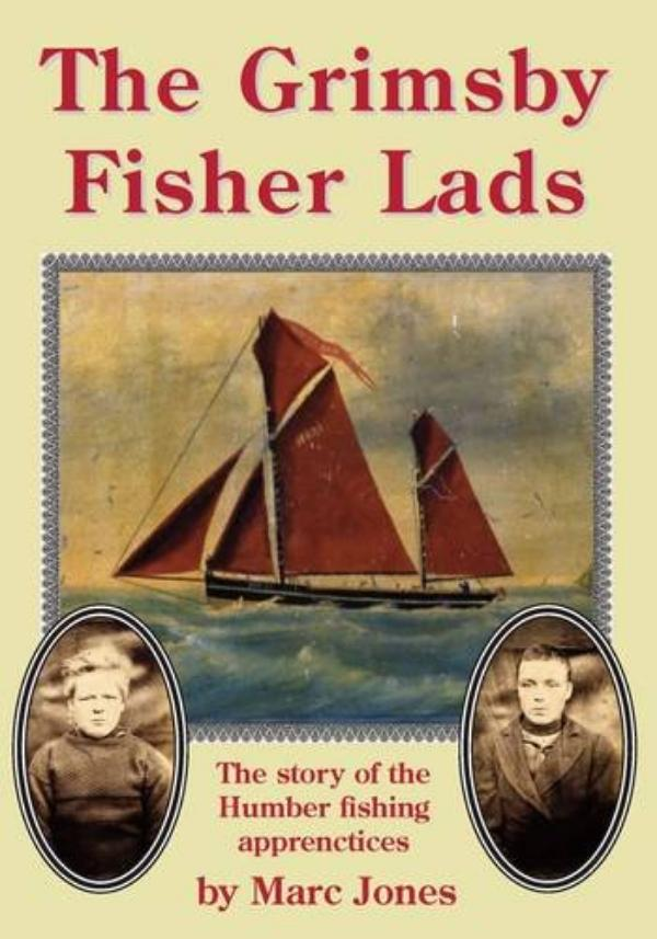 The Grimsby Fisher Lads - The story of the Humber fishing apprenctices by Marc Jones