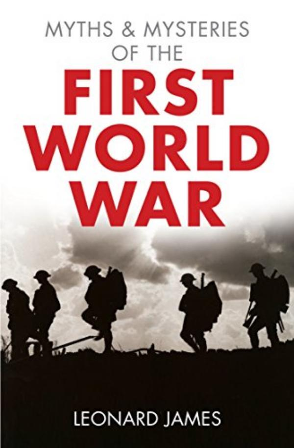 Myths and Mysteries of the First World War  by Leonard James