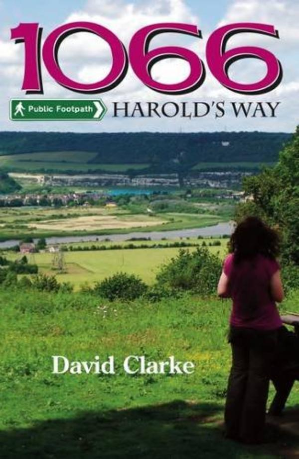 1066 Harold's Way A Guidebook to the New Long Distance Footpath from London to Hastings by David Clarke