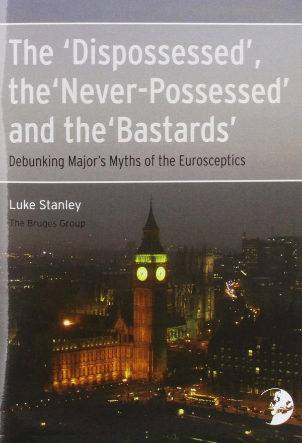 The 'Dispossessed', the 'Never-Possessed' and the 'Bastards'  -  Debunking Major's Myths of the Eurosceptics  by Luke Stanley