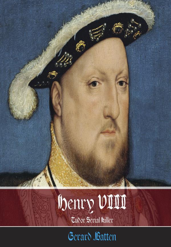 Henry VIII - Tudor Serial Killer by Gerard Batten