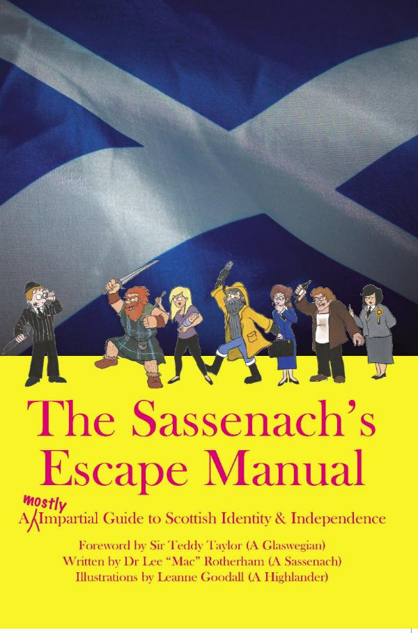 The Sassenach's Escape Manual - A (Mostly) Impartial Guide to Scottish Identity & Independence by Dr Lee Rotherham