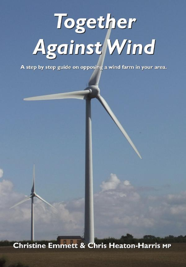 Together Against Wind - A step by step guide on opposing a wind farm in your area. by Chris Emmett & Chris Heaton-Harris